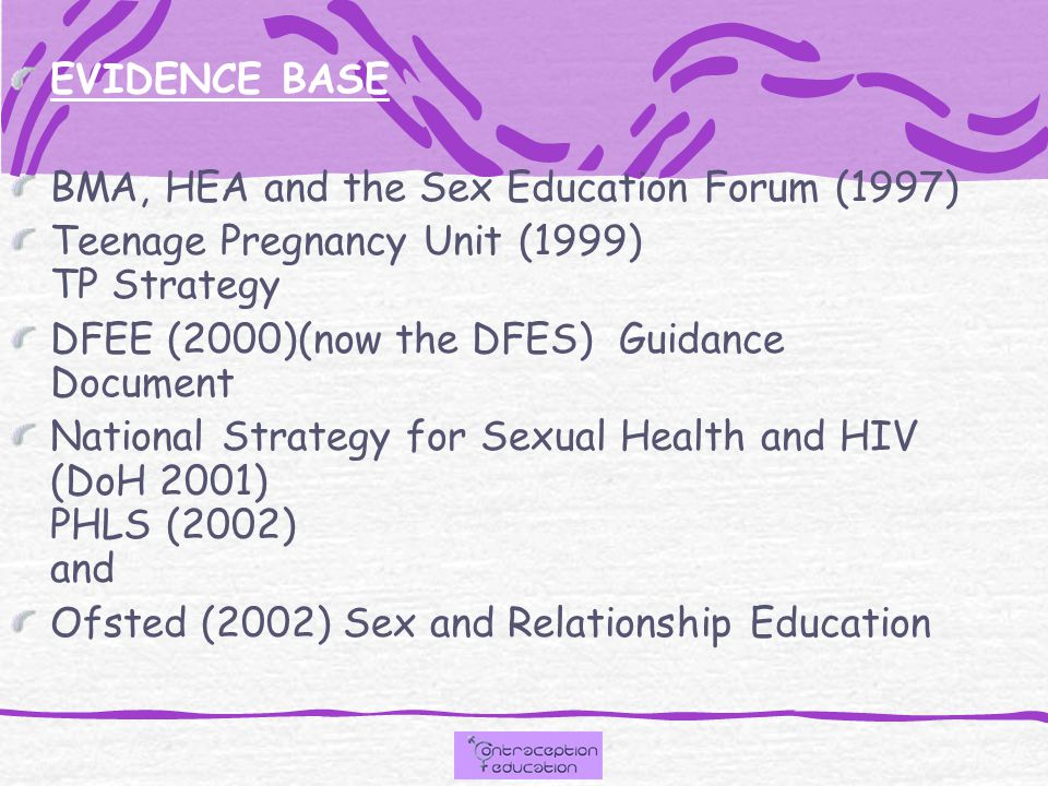 EVIDENCE BASE BMA, HEA and the Sex Education Forum (1997) Teenage Pregnancy Unit (1999) TP Strategy DFEE (2000)(now the DFES) Guidance Document Nation