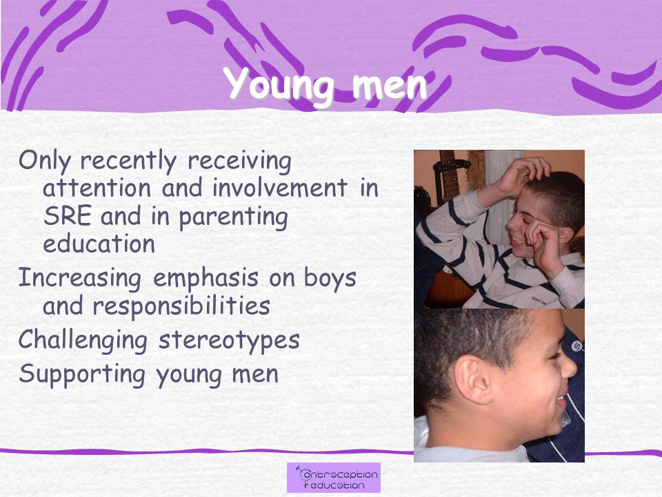 Young men Only recently receiving attention and involvement in SRE and in parenting education Increasing emphasis on boys and responsibilities Challenging stereotypes Supporting young men