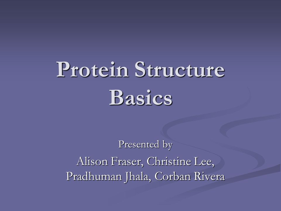 Protein Structure Basics Presented by Alison Fraser, Christine Lee, Pradhuman Jhala, Corban Rivera