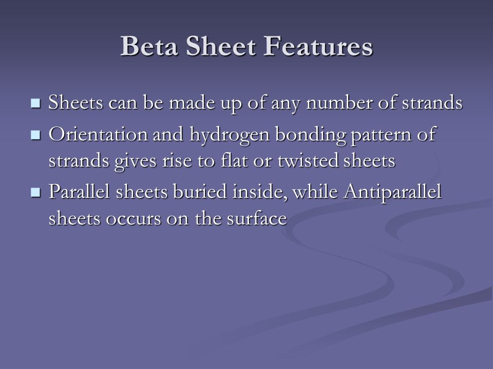 Beta Sheet Features Sheets can be made up of any number of strands Sheets can be made up of any number of strands Orientation and hydrogen bonding pat