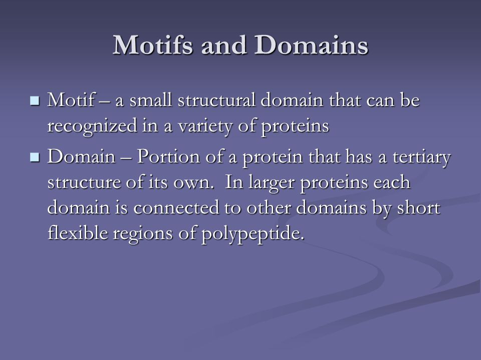 Motifs and Domains Motif – a small structural domain that can be recognized in a variety of proteins Motif – a small structural domain that can be rec