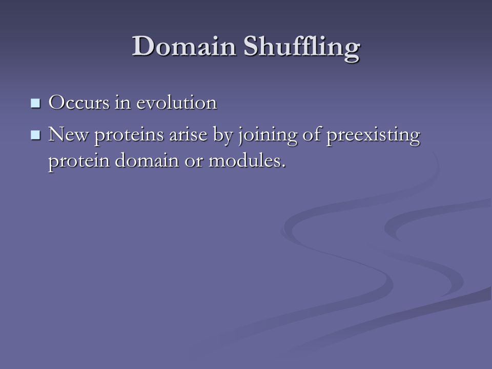 Domain Shuffling Occurs in evolution Occurs in evolution New proteins arise by joining of preexisting protein domain or modules. New proteins arise by
