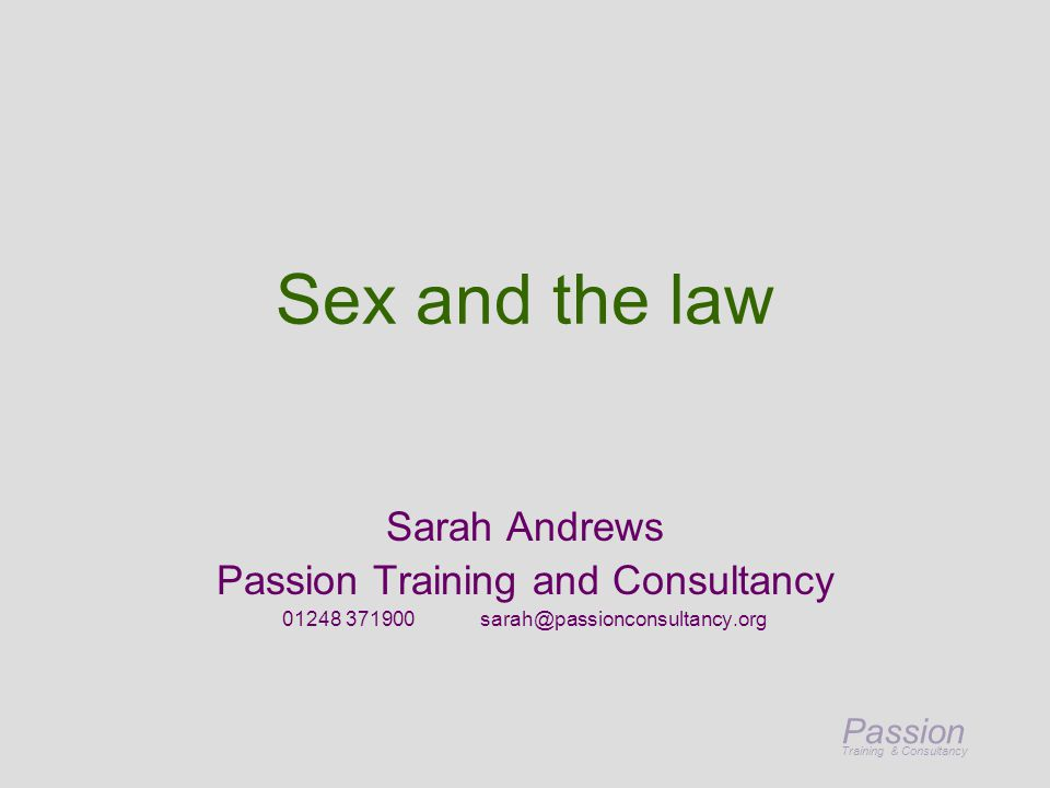 Passion Training & Consultancy Sex and the law Sarah Andrews Passion Training and Consultancy 01248 371900 sarah@passionconsultancy.org