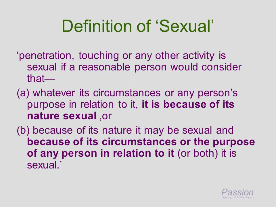 Passion Training & Consultancy Definition of 'Sexual' 'penetration, touching or any other activity is sexual if a reasonable person would consider that— (a) whatever its circumstances or any person's purpose in relation to it, it is because of its nature sexual,or (b) because of its nature it may be sexual and because of its circumstances or the purpose of any person in relation to it (or both) it is sexual.'