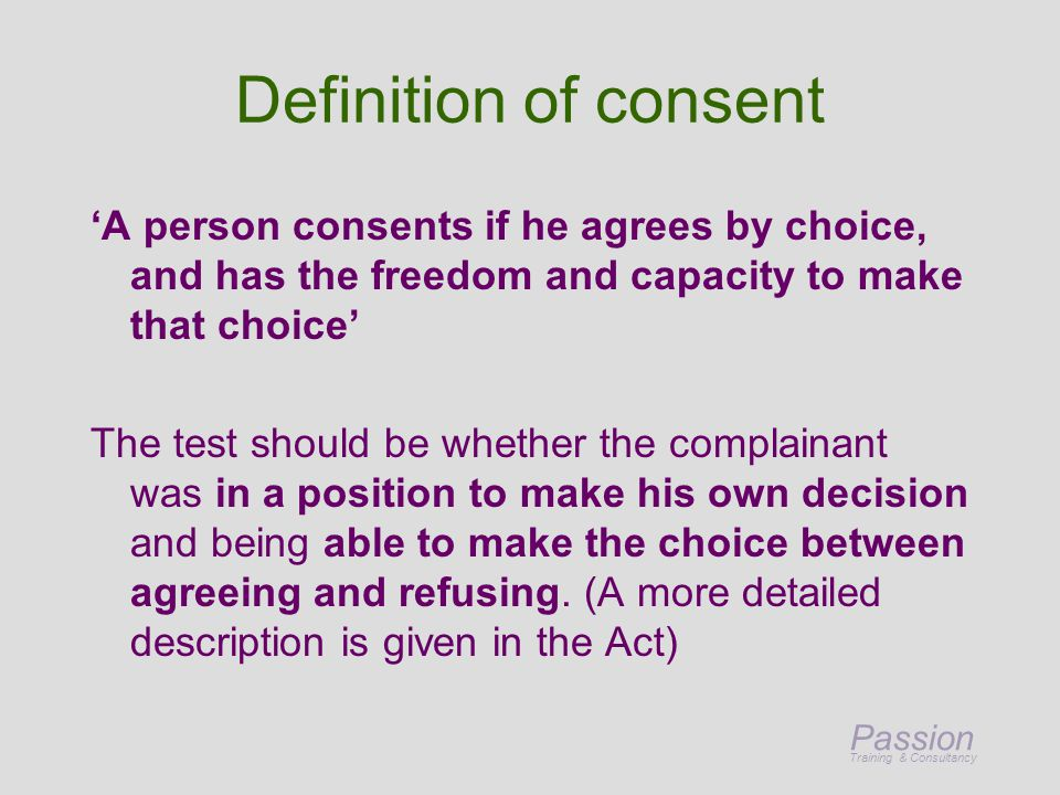 Passion Training & Consultancy Definition of consent 'A person consents if he agrees by choice, and has the freedom and capacity to make that choice' The test should be whether the complainant was in a position to make his own decision and being able to make the choice between agreeing and refusing.