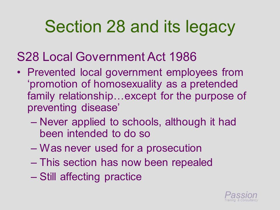 Passion Training & Consultancy Section 28 and its legacy S28 Local Government Act 1986 Prevented local government employees from 'promotion of homosexuality as a pretended family relationship…except for the purpose of preventing disease' –Never applied to schools, although it had been intended to do so –Was never used for a prosecution –This section has now been repealed –Still affecting practice