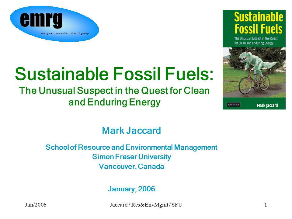 Jan/2006Jaccard / Res&EnvMgmt / SFU1 Sustainable Fossil Fuels: The Unusual Suspect in the Quest for Clean and Enduring Energy Mark Jaccard School of Resource and Environmental Management Simon Fraser University Vancouver, Canada January, 2006