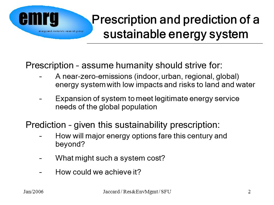 Jan/2006Jaccard / Res&EnvMgmt / SFU2 Prescription – assume humanity should strive for: –A near-zero-emissions (indoor, urban, regional, global) energy system with low impacts and risks to land and water –Expansion of system to meet legitimate energy service needs of the global population Prediction – given this sustainability prescription: –How will major energy options fare this century and beyond.