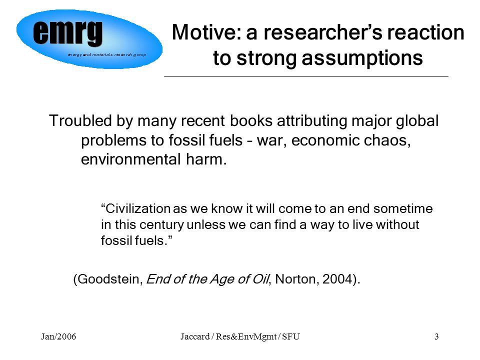Jan/2006Jaccard / Res&EnvMgmt / SFU3 Motive: a researcher's reaction to strong assumptions Troubled by many recent books attributing major global problems to fossil fuels – war, economic chaos, environmental harm.