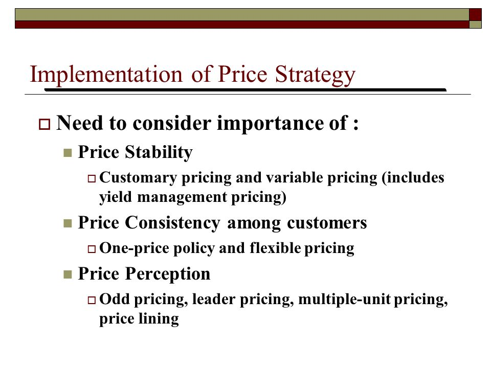 Implementation of Price Strategy  Need to consider importance of : Price Stability  Customary pricing and variable pricing (includes yield managemen