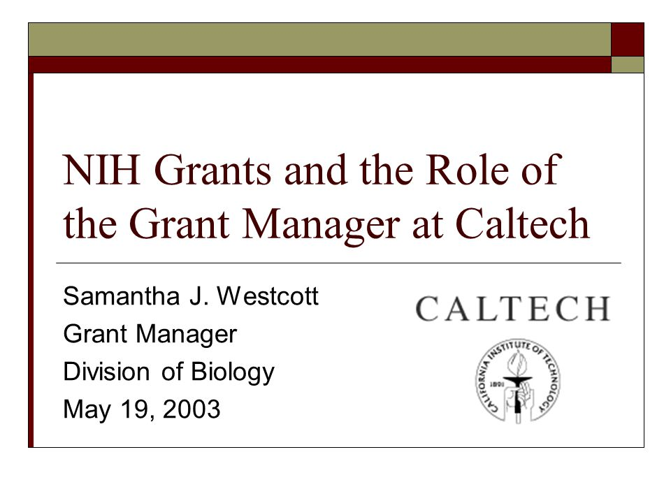 NIH Grants and the Role of the Grant Manager at Caltech Samantha J.