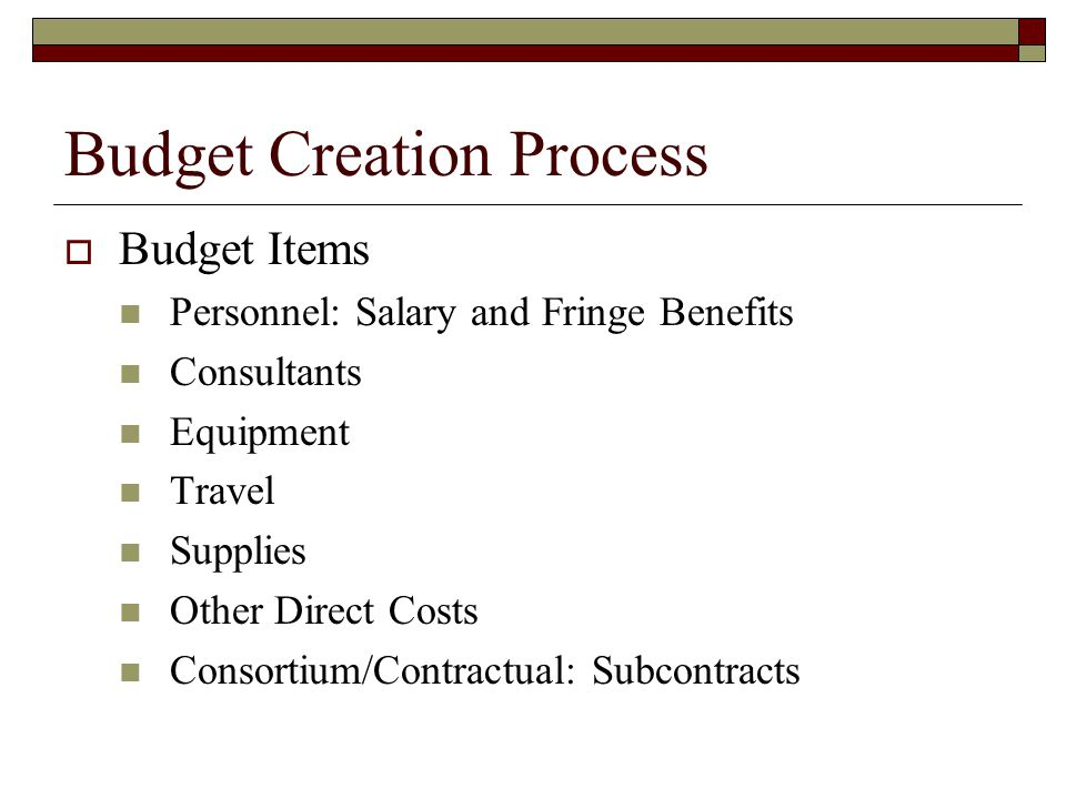 Budget Creation Process  Budget Items Personnel: Salary and Fringe Benefits Consultants Equipment Travel Supplies Other Direct Costs Consortium/Contr