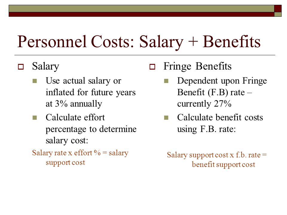 Personnel Costs: Salary + Benefits  Salary Use actual salary or inflated for future years at 3% annually Calculate effort percentage to determine salary cost: Salary rate x effort % = salary support cost  Fringe Benefits Dependent upon Fringe Benefit (F.B) rate – currently 27% Calculate benefit costs using F.B.