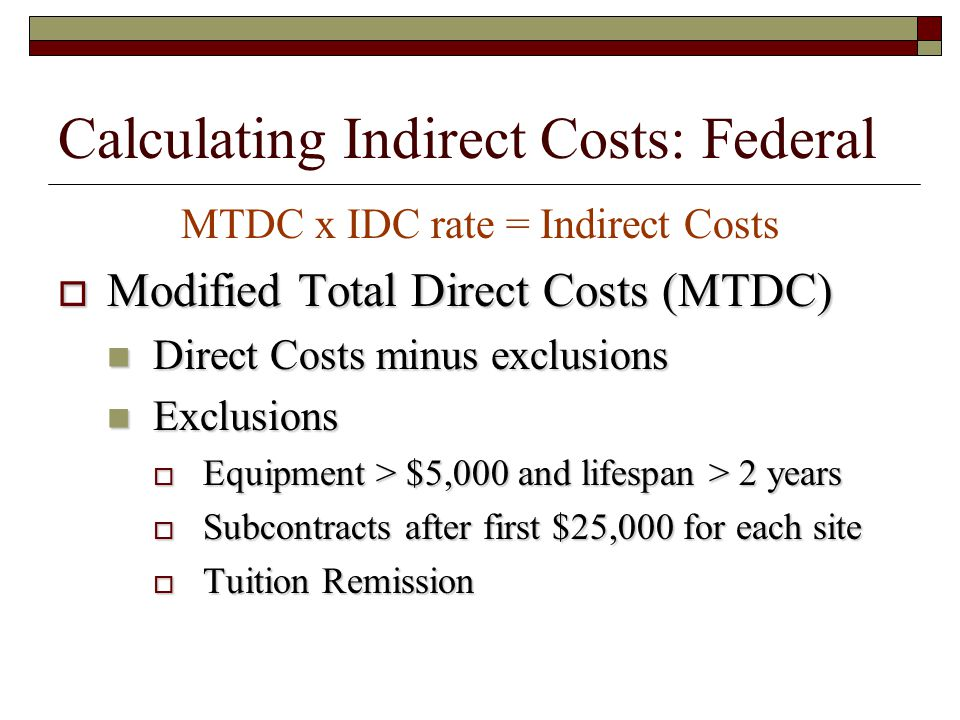 Calculating Indirect Costs: Federal MTDC x IDC rate = Indirect Costs  Modified Total Direct Costs (MTDC) Direct Costs minus exclusions Direct Costs minus exclusions Exclusions Exclusions  Equipment > $5,000 and lifespan > 2 years  Subcontracts after first $25,000 for each site  Tuition Remission