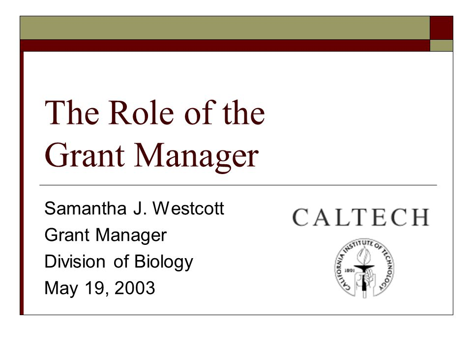 The Role of the Grant Manager Samantha J. Westcott Grant Manager Division of Biology May 19, 2003