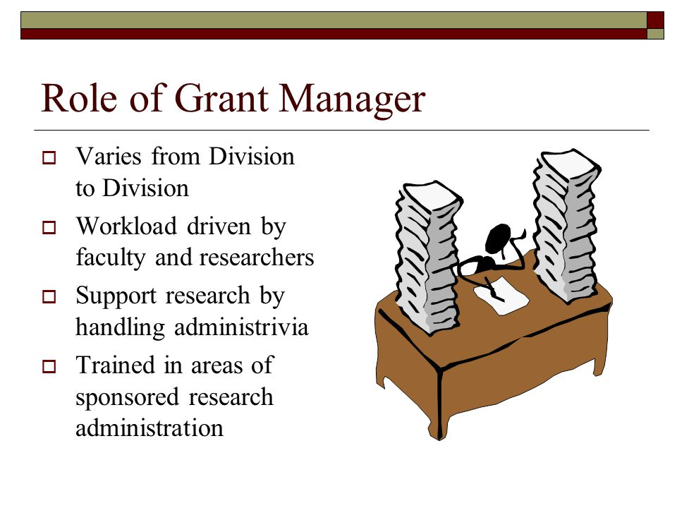 Role of Grant Manager  Varies from Division to Division  Workload driven by faculty and researchers  Support research by handling administrivia  Trained in areas of sponsored research administration