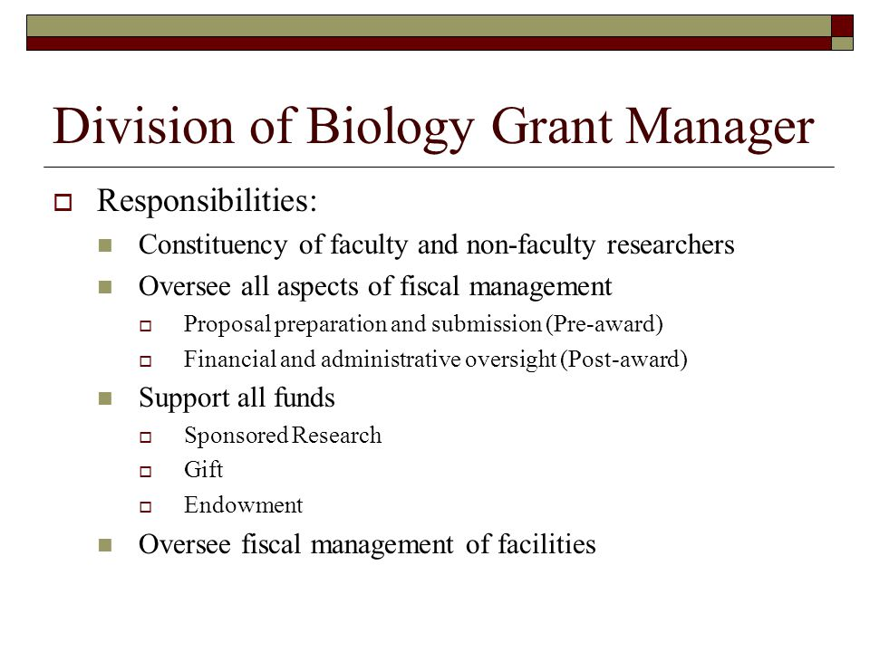 Division of Biology Grant Manager  Responsibilities: Constituency of faculty and non-faculty researchers Oversee all aspects of fiscal management  Proposal preparation and submission (Pre-award)  Financial and administrative oversight (Post-award) Support all funds  Sponsored Research  Gift  Endowment Oversee fiscal management of facilities