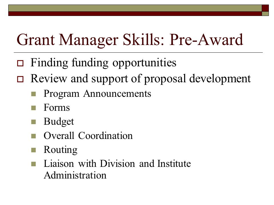 Grant Manager Skills: Pre-Award  Finding funding opportunities  Review and support of proposal development Program Announcements Forms Budget Overall Coordination Routing Liaison with Division and Institute Administration