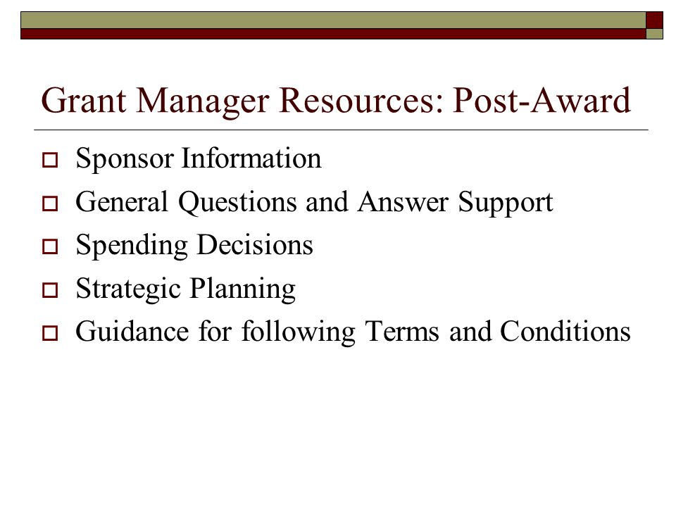 Grant Manager Resources: Post-Award  Sponsor Information  General Questions and Answer Support  Spending Decisions  Strategic Planning  Guidance for following Terms and Conditions
