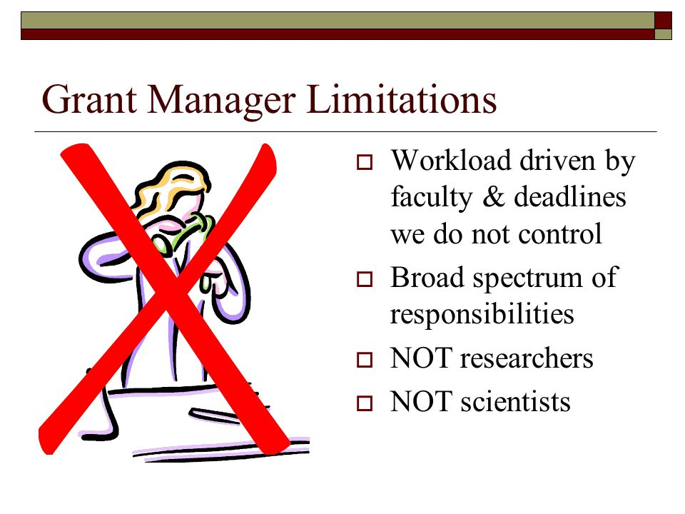 Grant Manager Limitations  Workload driven by faculty & deadlines we do not control  Broad spectrum of responsibilities  NOT researchers  NOT scie
