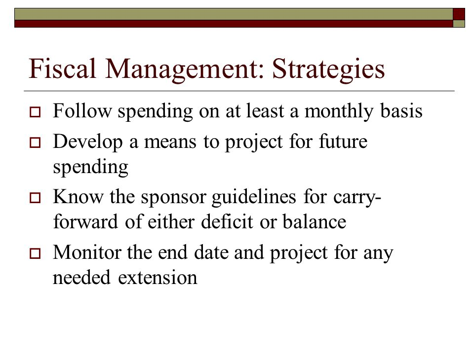 Fiscal Management: Strategies  Follow spending on at least a monthly basis  Develop a means to project for future spending  Know the sponsor guidel