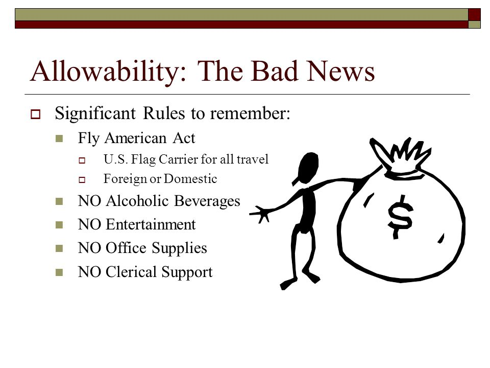 Allowability: The Bad News  Significant Rules to remember: Fly American Act  U.S. Flag Carrier for all travel  Foreign or Domestic NO Alcoholic Bev