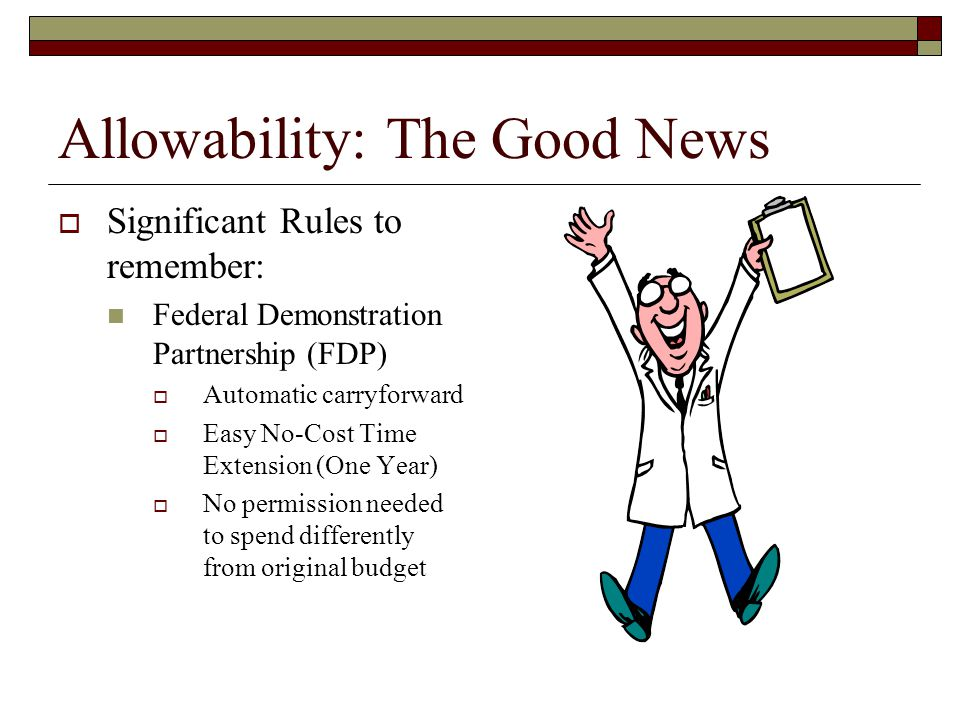 Allowability: The Good News  Significant Rules to remember: Federal Demonstration Partnership (FDP)  Automatic carryforward  Easy No-Cost Time Extension (One Year)  No permission needed to spend differently from original budget
