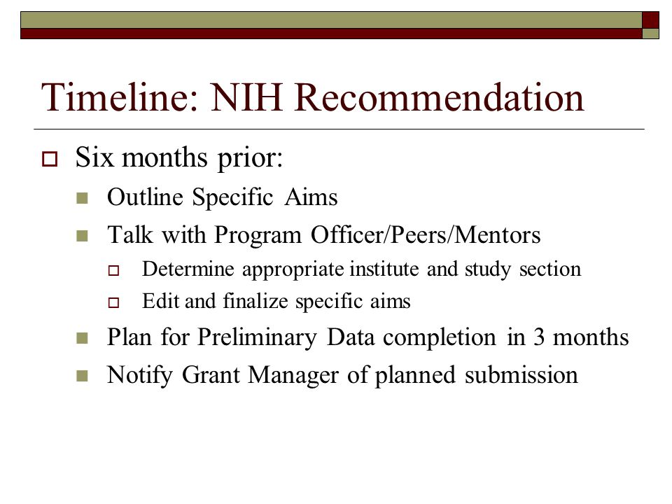 Timeline: NIH Recommendation  Six months prior: Outline Specific Aims Talk with Program Officer/Peers/Mentors  Determine appropriate institute and study section  Edit and finalize specific aims Plan for Preliminary Data completion in 3 months Notify Grant Manager of planned submission