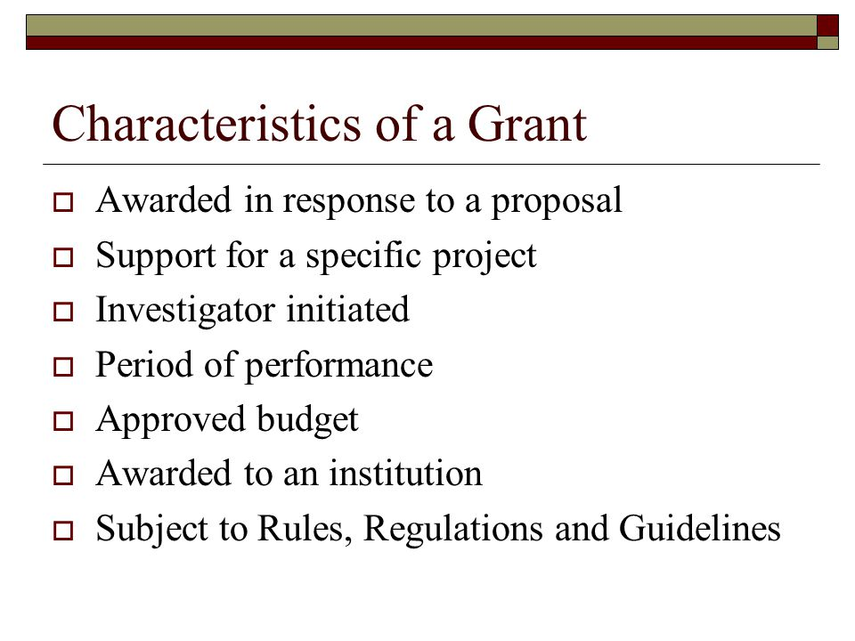 Characteristics of a Grant  Awarded in response to a proposal  Support for a specific project  Investigator initiated  Period of performance  App