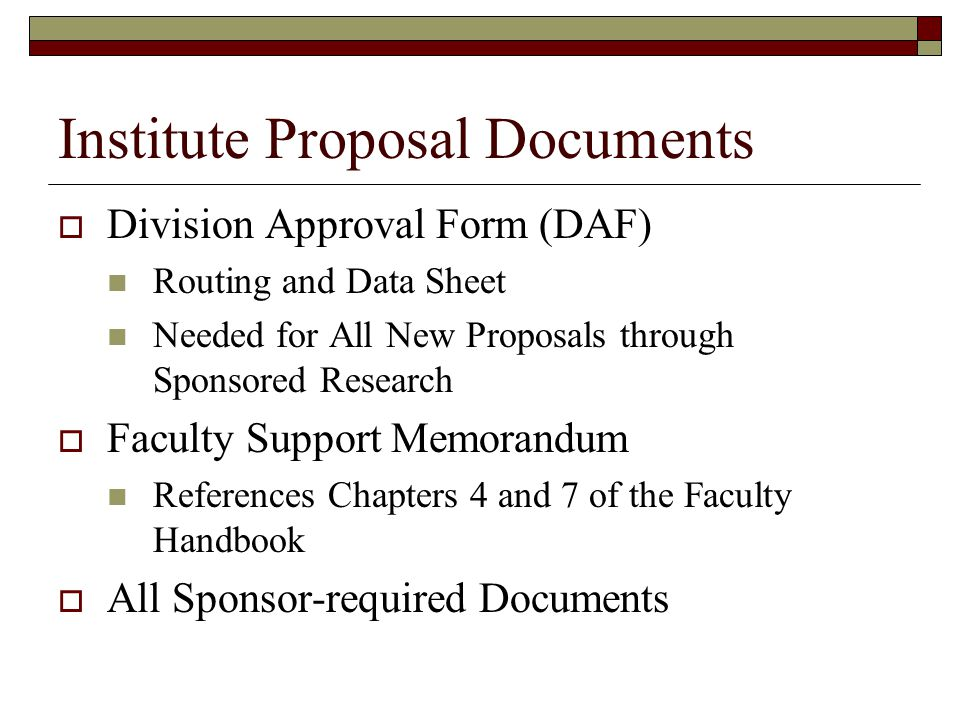 Institute Proposal Documents  Division Approval Form (DAF) Routing and Data Sheet Needed for All New Proposals through Sponsored Research  Faculty Support Memorandum References Chapters 4 and 7 of the Faculty Handbook  All Sponsor-required Documents