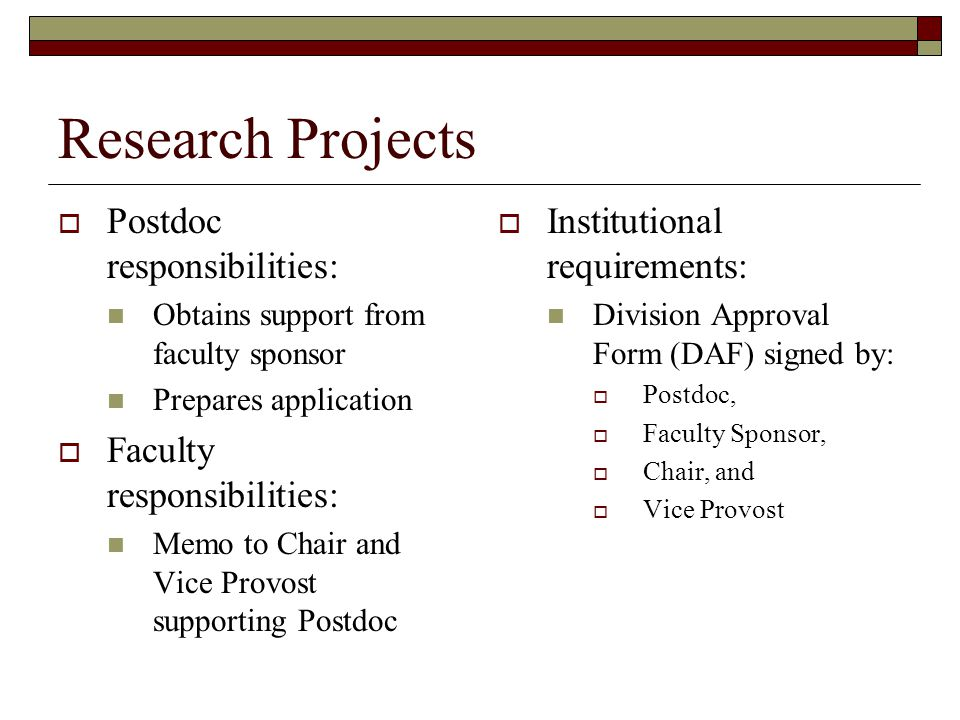 Research Projects  Postdoc responsibilities: Obtains support from faculty sponsor Prepares application  Faculty responsibilities: Memo to Chair and Vice Provost supporting Postdoc  Institutional requirements: Division Approval Form (DAF) signed by:  Postdoc,  Faculty Sponsor,  Chair, and  Vice Provost