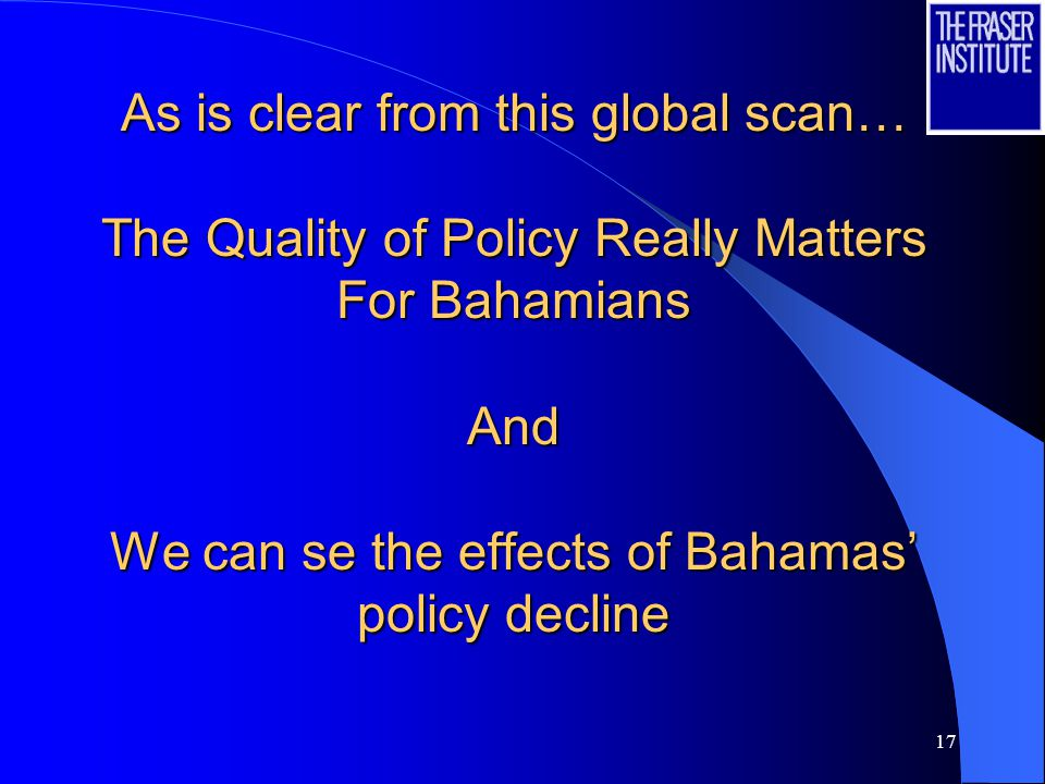 17 As is clear from this global scan… The Quality of Policy Really Matters For Bahamians And We can se the effects of Bahamas' policy decline