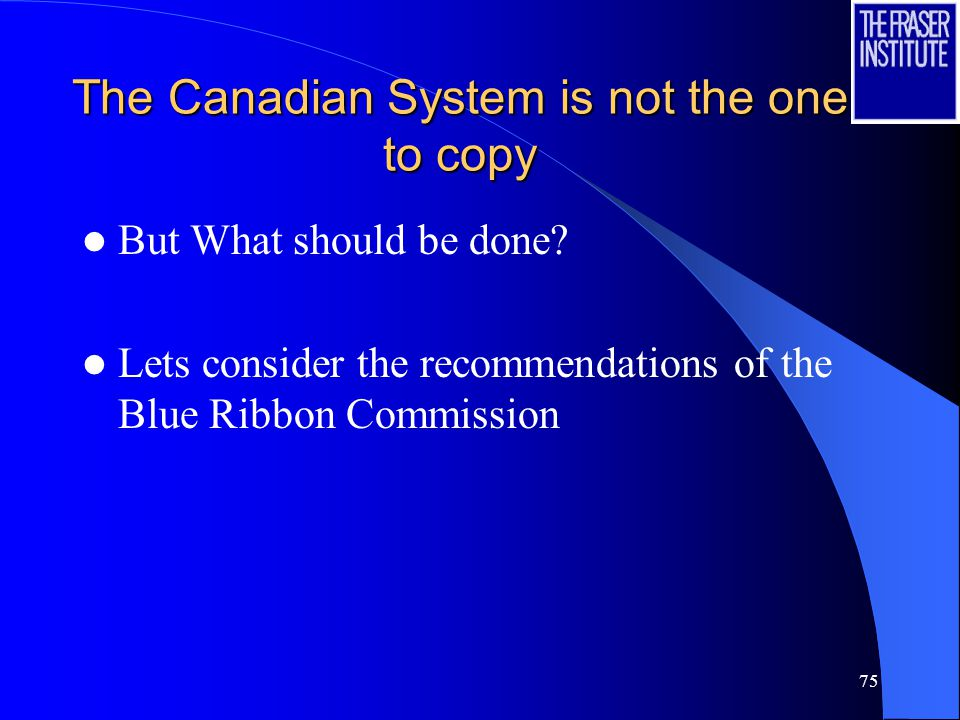 75 The Canadian System is not the one to copy But What should be done.