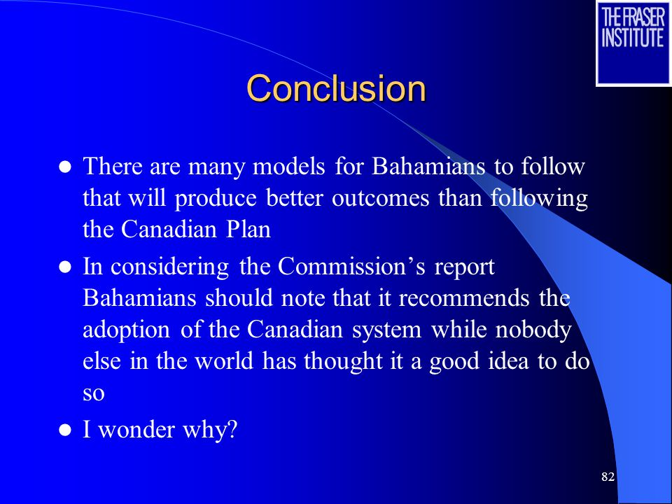 82 Conclusion There are many models for Bahamians to follow that will produce better outcomes than following the Canadian Plan In considering the Commission's report Bahamians should note that it recommends the adoption of the Canadian system while nobody else in the world has thought it a good idea to do so I wonder why