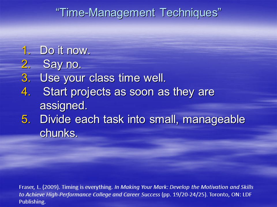 """Time-Management Techniques"" 1.Do it now. 2. Say no. 3.Use your class time well. 4. Start projects as soon as they are assigned. 5.Divide each task in"