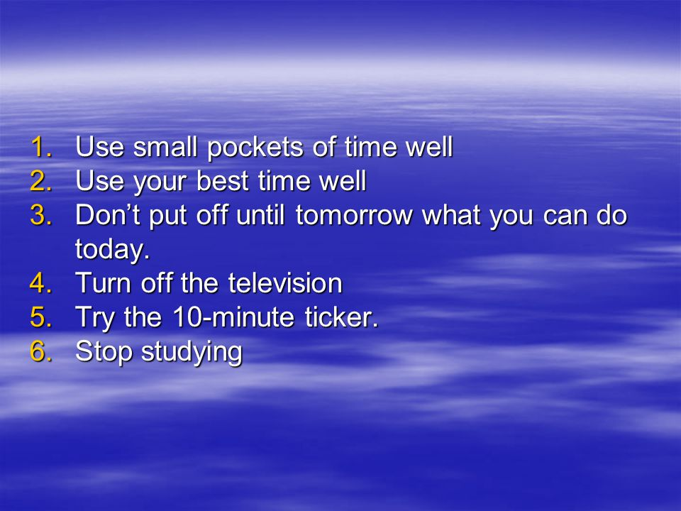 1.Use small pockets of time well 2.Use your best time well 3.Don't put off until tomorrow what you can do today. 4.Turn off the television 5.Try the 1