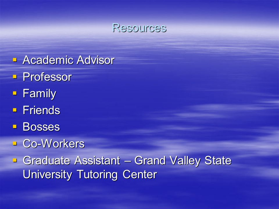 Resources  Academic Advisor  Professor  Family  Friends  Bosses  Co-Workers  Graduate Assistant – Grand Valley State University Tutoring Center