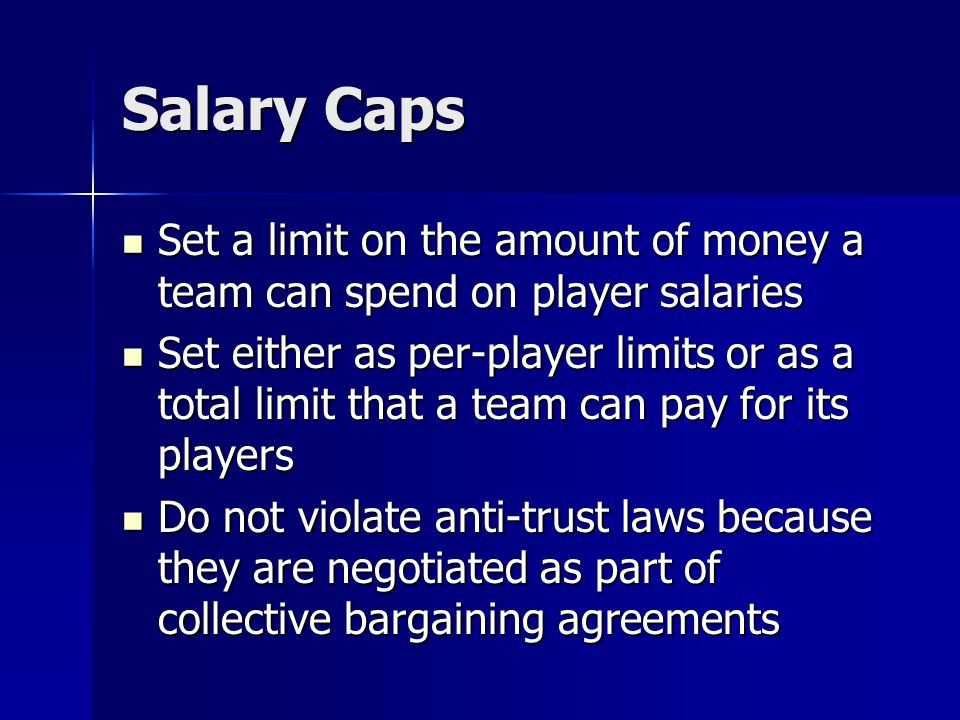 Salary Caps Set a limit on the amount of money a team can spend on player salaries Set a limit on the amount of money a team can spend on player salar