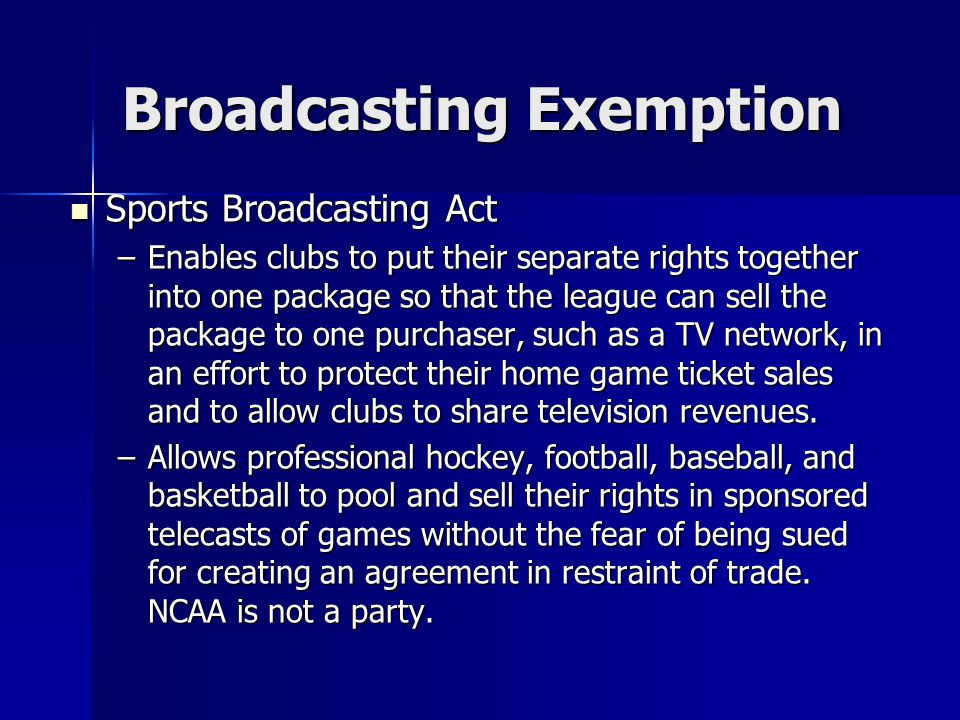 Broadcasting Exemption Sports Broadcasting Act Sports Broadcasting Act –Enables clubs to put their separate rights together into one package so that t