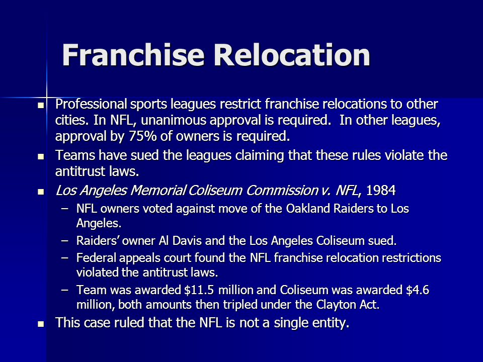 Franchise Relocation Professional sports leagues restrict franchise relocations to other cities. In NFL, unanimous approval is required. In other leag
