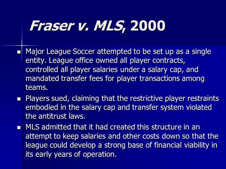 Fraser v. MLS, 2000 Major League Soccer attempted to be set up as a single entity. League office owned all player contracts, controlled all player sal