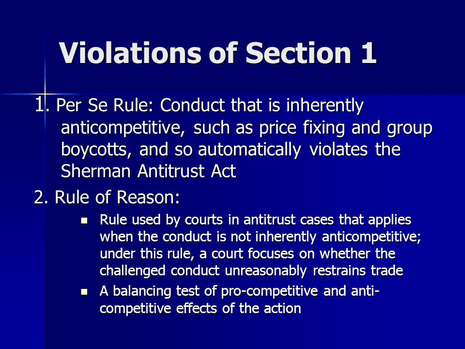 Violations of Section 1 1. Per Se Rule: Conduct that is inherently anticompetitive, such as price fixing and group boycotts, and so automatically viol