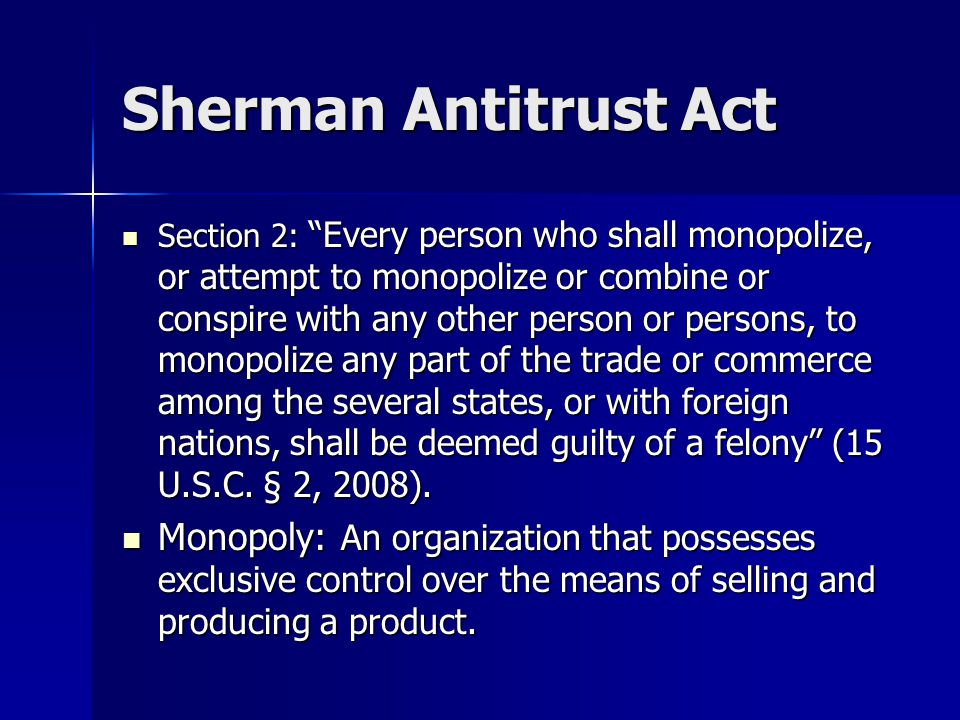 "Sherman Antitrust Act Section 2: ""Every person who shall monopolize, or attempt to monopolize or combine or conspire with any other person or persons,"