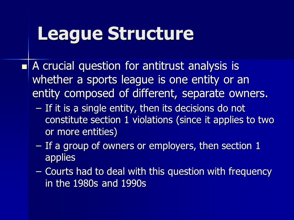 League Structure A crucial question for antitrust analysis is whether a sports league is one entity or an entity composed of different, separate owner