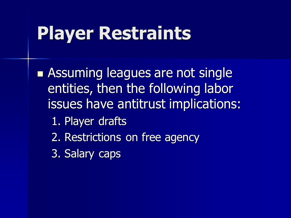 Player Restraints Assuming leagues are not single entities, then the following labor issues have antitrust implications: Assuming leagues are not sing