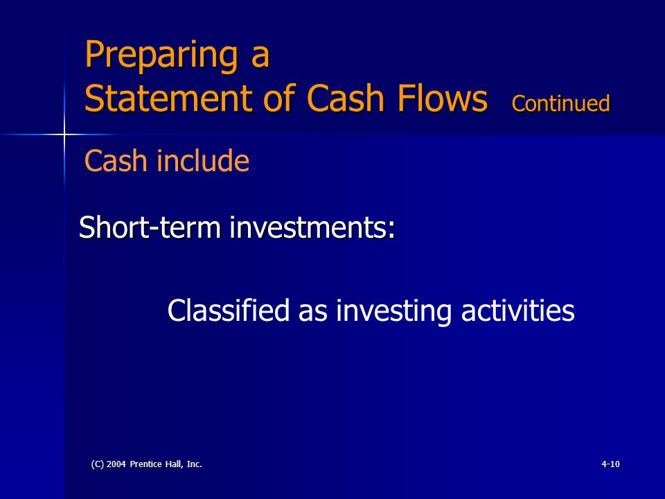 (C) 2004 Prentice Hall, Inc.4-10 Preparing a Statement of Cash Flows Continued Short-term investments: Classified as investing activities Cash include