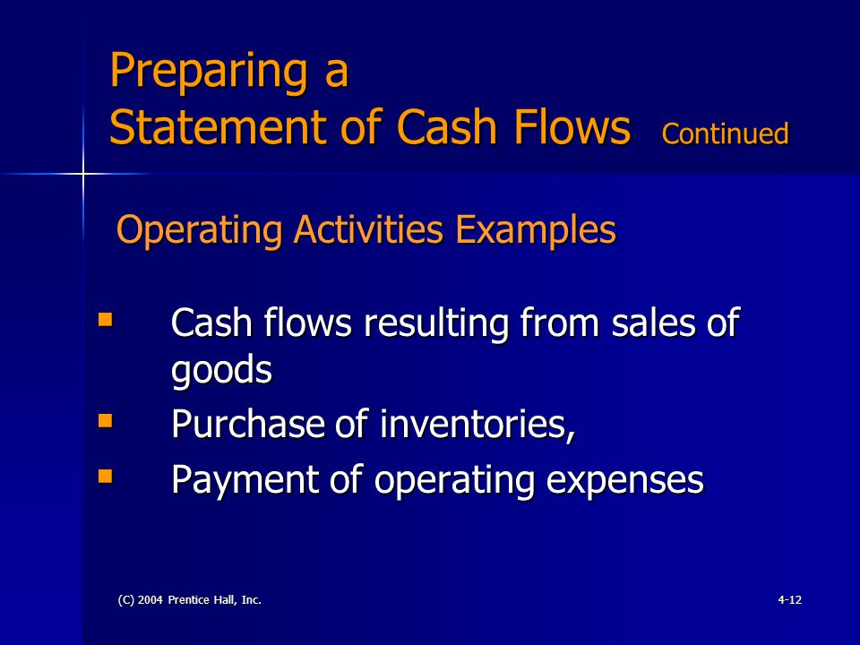 (C) 2004 Prentice Hall, Inc.4-12 Preparing a Statement of Cash Flows Continued  Cash flows resulting from sales of goods  Purchase of inventories,  Payment of operating expenses Operating Activities Examples