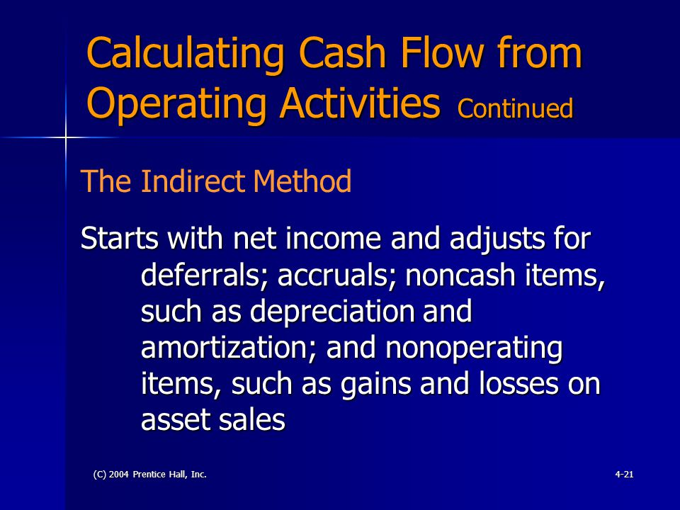 (C) 2004 Prentice Hall, Inc.4-21 Calculating Cash Flow from Operating Activities Continued Starts with net income and adjusts for deferrals; accruals;