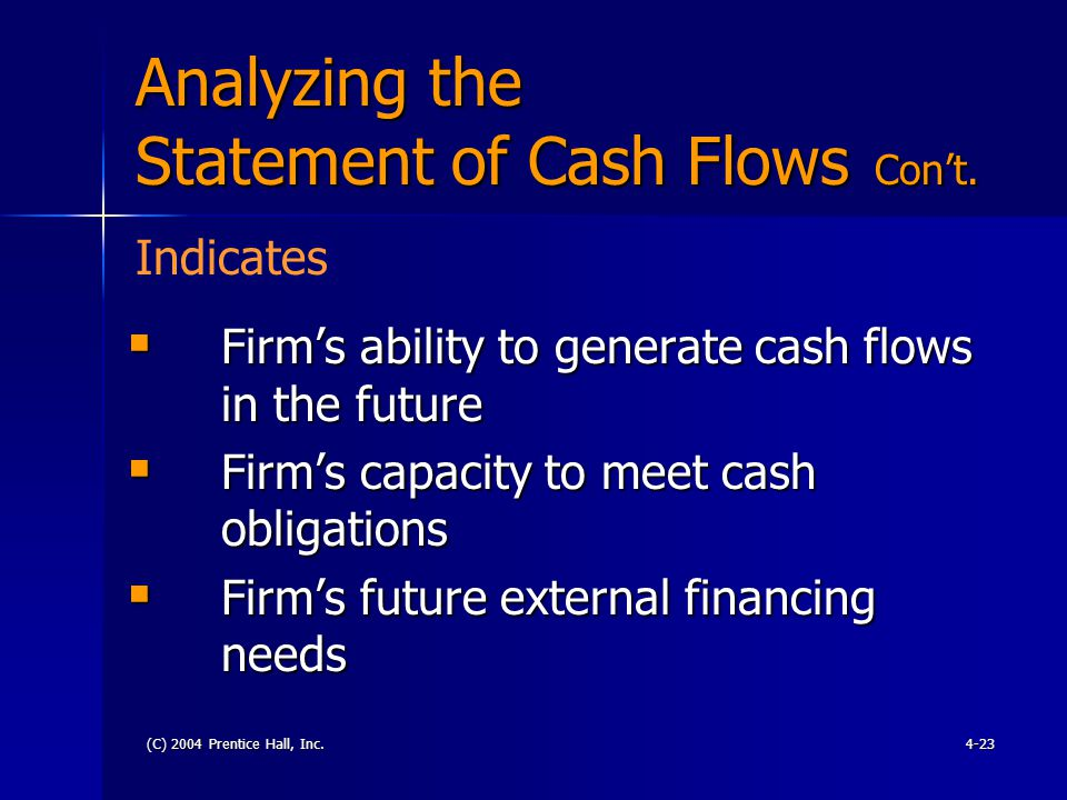 (C) 2004 Prentice Hall, Inc.4-23 Analyzing the Statement of Cash Flows Con't.  Firm's ability to generate cash flows in the future  Firm's capacity