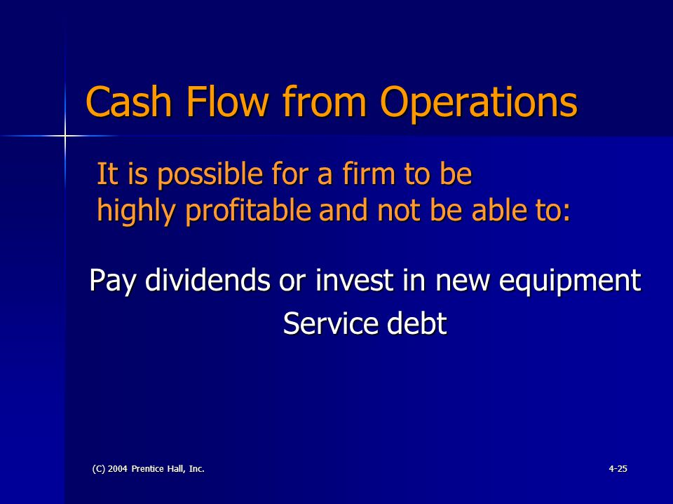 (C) 2004 Prentice Hall, Inc.4-25 Cash Flow from Operations Pay dividends or invest in new equipment Service debt It is possible for a firm to be highly profitable and not be able to: